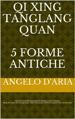 QI XING TANG LANG QUAN  5 FORME ANTICHE: 七星螳螂拳古代5套路 (QI XING TANG LANG QUAN D'ARIA ANGELO' SCHOOL Vol. 2) (Italian Edition)