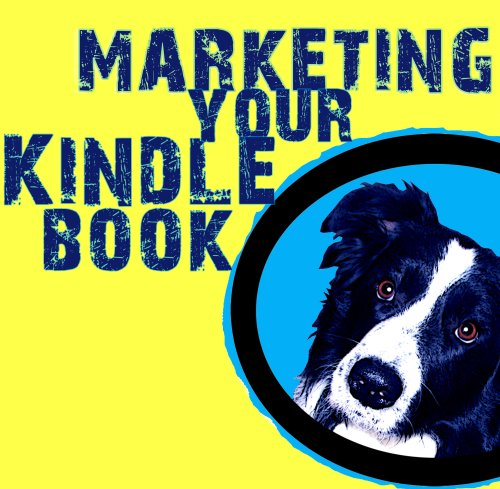 Marketing Your Kindle Book: Simple Steps to Market Your Kindle Book with Advice and Help for Self-Publishers of All Ages
