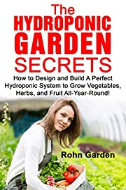 THE HYDROPONIC GARDEN SECRETS: How to Design and Build a Perfect Hydroponic System to Grow Vegetables, Herbs, and Fruit All-Year-Round!