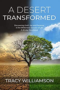A Desert Transformed: Discovering God's Joy and Presence in the Wilderness Seasons of Life - a 40-Day Devotional by [Tracy Williamson]