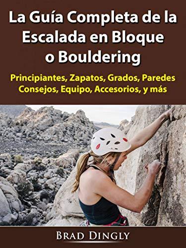 La Guía Completa de la Escalada en Bloque o Bouldering: Principiantes, Zapatos, Grados, Paredes, Consejos, Equipo, Accesorios, y más