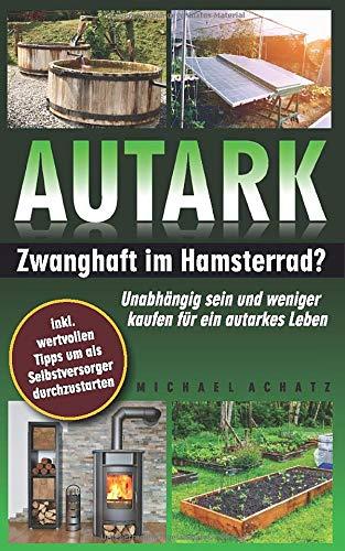 AUTARK: Zwanghaft im Hamsterrad? - Unabhängig sein und weniger kaufen für ein autarkes Leben