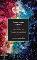 Decolonial Futures: Intercultural and Interreligious Intelligence for Theological Education (Postcolonial and Decolonial Studies in Religion and Theology)