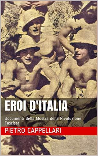 EROI D'ITALIA: Documenti della Mostra della Rivoluzione Fascista di [Pietro Cappellari]