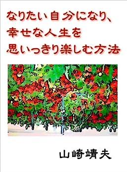 [山崎靖夫]のなりたい自分になり、幸せな人生を思いっきり楽しむ方法
