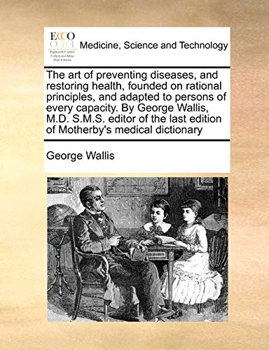 The art of preventing diseases, and restoring health, founded on rational principles,...