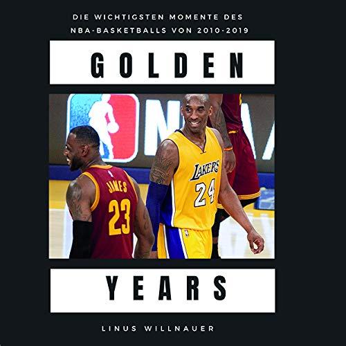 Golden Years: die wichtigsten Momente des NBA-Basketballs 2010 bis 2019: Die wichtigsten Momente des NBA-Basketballs von 2010 bis 2019