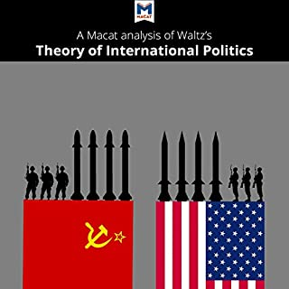 A Macat Analysis of Kenneth Waltz's Theory of International Politics                   By:                                                                                                                                 Macat. .com                               Narrated by:                                                                                                                                 Macat.com                      Length: 1 hr and 56 mins     Not rated yet     Overall 0.0