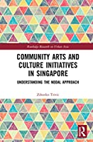 Community Arts and Culture Initiatives in Singapore: Understanding the Nodal Approach (Routledge Research on Urban Asia)