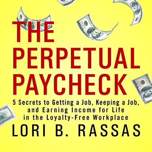 The Perpetual Paycheck     5 Secrets to Getting a Job, Keeping a Job, and Earning Income for Life in the Loyalty-Free Workplace              By:                                                                                                                                 Lori B. Rassas                               Narrated by:                                                                                                                                 Ed Robertson,                                                                                        Donna Allen-Figueroa                      Length: 5 hrs and 57 mins     9 ratings     Overall 4.2