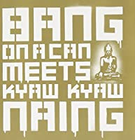 Bang on a Can Meets Kyaw Kyaw Naing by Bang on a Can/Kyaw Kyaw Naing (2004-09-14)