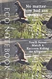 Eco Notebook: No matter how bad ass you are You'll never match a Raccoon Riding an Alligator Journall notebook 6x9 120 pages Friends Gift or Mom