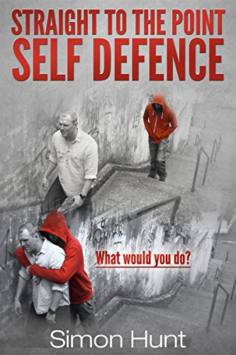 Straight to the Point Self Defence: Your Definitive Guide to Self Protection (Self Defense & Martial Arts Book 1)
