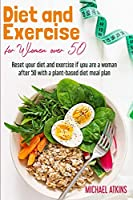 Diet and Exercise for Women Over 50: Reset your diet and exercise if you are a woman after 50 with a plant-based diet meal plan (Diet and Intermittent Fasting for Women Over 50)