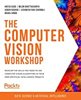 The Computer Vision Workshop: Develop the skills you need to use computer vision algorithms in your own artificial intelligence projects Front Cover