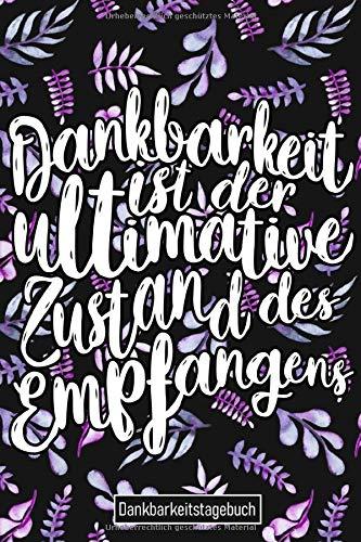 Dankbarkeitstagebuch Dankbarkeit ist der ultimative Zustand des Empfangens Dankbarkeits Tagebuch: Dankbarkeitsjournal 2020 Dankbarkeits Journal 2021 - ... Für Frauen Männer Kinder Mädchen Jugendliche
