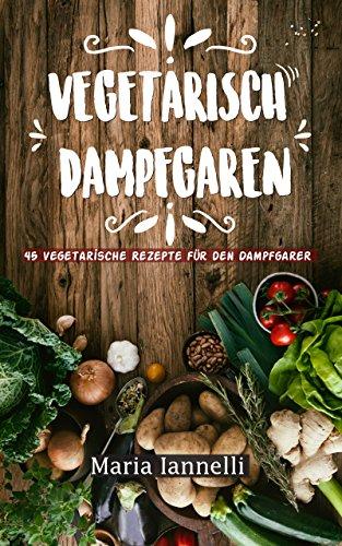 Vegetarisch Dampfgaren: 45 Vegetarische Rezepte für den Dampfgarer – Das Kochbuch für Vegetarier - gesund, leicht und schnell kochen (Kochbuch, Rezepte, Dampfgarer 1)