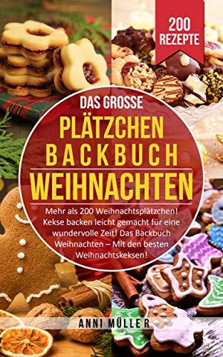 DAS GROSSE PLÄTZCHEN BACKBUCH WEIHNACHTEN: Mehr als 200 Weihnachtsplätzchen! Kekse backen leicht gemacht für eine wundervolle Zeit! Das Backbuch Weihnachten - Die besten Weihnachtskekse!
