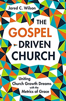 The Gospel-Driven Church  Uniting Church Growth Dreams with the Metrics of Grace