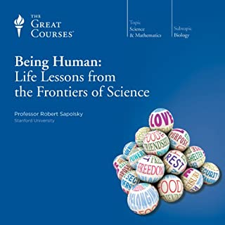 Being Human: Life Lessons from the Frontiers of Science                   By:                                                                                                                                 Robert Sapolsky,                                                                                        The Great Courses                               Narrated by:                                                                                                                                 The Great Courses                      Length: 5 hrs and 53 mins     21 ratings     Overall 4.4