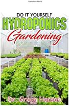 DIY HYDROPONICS GARDENING: Easy and Affordable Ways to Build Your Own Hydroponic System
