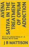 Avena Sativa in the Treatment of Opium Addiction: #10 in the Collected Works of J. B. Mattison, MD for Kindle (English Edition)
