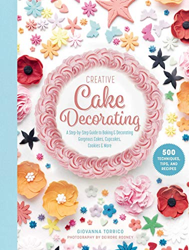 Creative Cake Decorating: A Step-by-Step Guide to Baking & Decorating Gorgeous Cakes, Cupcakes, Cookies & More