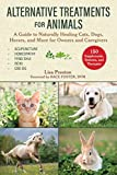 Alternative Treatments for Animals: A Guide to Naturally Healing Cats, Dogs, Horses, and More for Owners and Caregivers