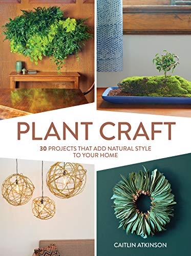 Plant Craft: 30 Projects that Add Natural Style to Your Home