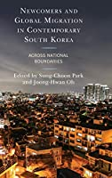 Newcomers and Global Migration in Contemporary South Korea: Across National Boundaries (Korean Communities Across the World)