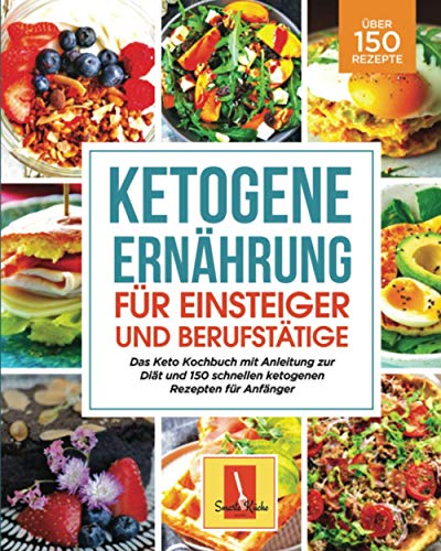 Ketogene Ernährung für Einsteiger und Berufstätige: Das Keto Kochbuch mit Anleitung zur Diät und 150 schnellen ketogenen Rezepten für Anfänger