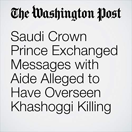 Saudi Crown Prince Exchanged Messages with Aide Alleged to Have Overseen Khashoggi Killing audiobook cover art