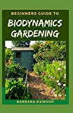 Beginners Guide To Biodynamics Gardening: Perfect Manual on How to set up a thriving biodynamics garden