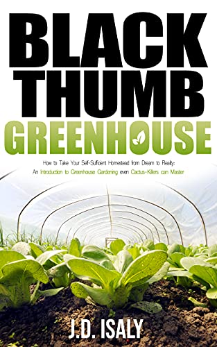 Black Thumb Greenhouse: How to Take Your Self-Sufficient Homestead from Dream to Reality – An Introduction to Greenhouse Gardening Even Cactus-Killers Can Complete by Isaly, J.D.