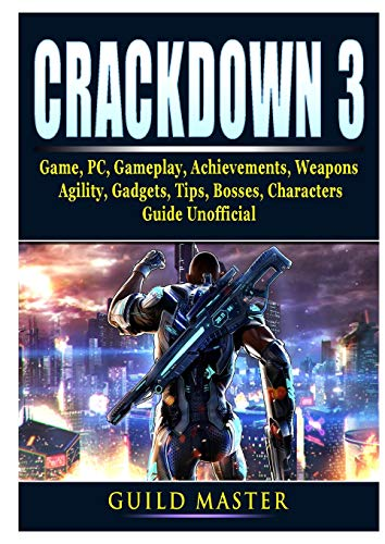 Crackdown 3 Game, PC, Gameplay, Achievements, Weapons, Agility, Gadgets, Tips, Bosses, Characters, Guide Unofficial