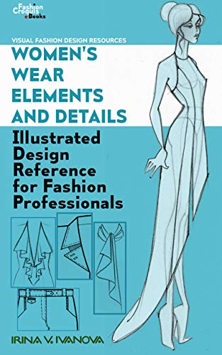 Women S Wear Elements And Details Illustrated Design Reference For Fashion Professionals Visual Fashion Design Resources Book 1 Kindle Edition By Ivanova Irina Arts Photography Kindle Ebooks Amazon Com