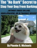 No Bark Secret to Stop Your Dog From Barking: Without Shock Collars, Odor-sprayers, or Ultrasonic Devices