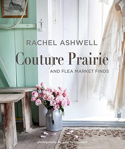 Rachel Ashwell Couture Prairie: And Flea Market Finds