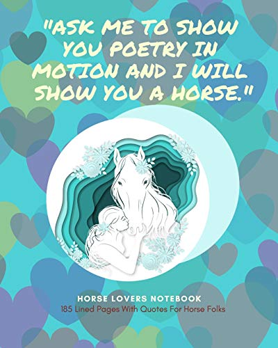Horse Lovers Notebook: 'Ask me to show you poetry in motion and I will show you a horse.'- 185 Lined Pages With Quotes For Horse Folks