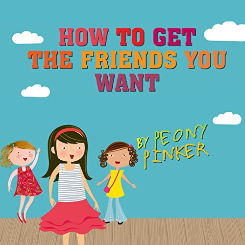 How to Get the Friends You Want, by Peony Pinker cover art