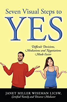 Seven Visual Steps to Yes: Difficult Decisions, Mediations and Negotiations Made Easier by [Janet Miller Wiseman LICSW Certified Family and Divorce Mediator]