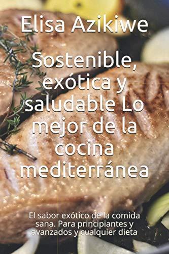 Sostenible, exótica y saludable Lo mejor de la cocina mediterránea: El sabor exótico de la comida sana. Para principiantes y avanzados y cualquier dieta
