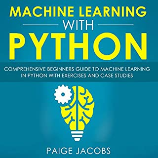 Machine Learning with Python     Comprehensive Beginners Guide to Machine Learning in Python with Exercises and Case Studies              By:                                                                                                                                 Paige Jacobs                               Narrated by:                                                                                                                                 Dave Wright                      Length: 3 hrs and 19 mins     25 ratings     Overall 5.0