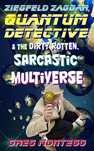Ziegfeld Zaggar, Quantum Detective & the Dirty Rotten, Sarcastic Multiverse (The Quantum Detective Book 1)