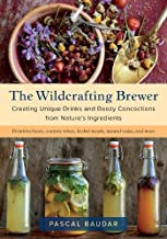 The Wildcrafting Brewer: Creating Unique Drinks and Boozy Concoctions from Nature's Ingredients