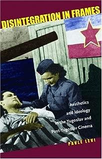 Disintegration in Frames: Aesthetics and Ideology in the Yugoslav and Post-Yugoslav Cinema