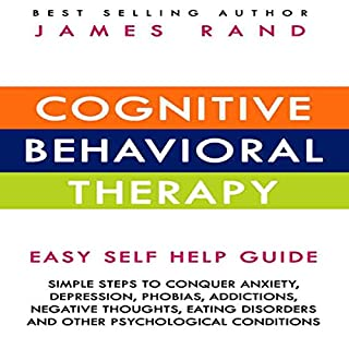 Cognitive Behavioral Therapy (CBT): Easy Self Help Guide: Simple Steps To Conquer Anxiety, Depression, Phobias, Addictions, Negative Thoughts, Eating Disorders And Other Psychological Conditions                   By:                                                                                                                                 James Rand                               Narrated by:                                                                                                                                 Pete Ferrand                      Length: 1 hr and 22 mins     44 ratings     Overall 4.4