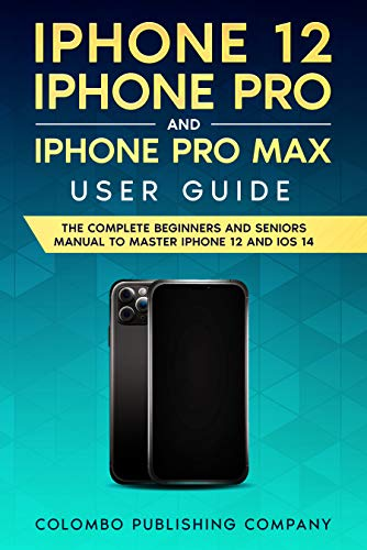 iPhone 12, iPhone Pro and iPhone Pro Max User Guide: The Complete Beginners and Seniors Manual to Master iPhone 12 and iOS 14 (Tech Explained)