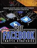 Free Facebook Traffic Strategies: Facebook Marketing and Advertising Tips for Beginners, Drive Leads & Sales at No Cost