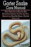 Garter Snake Care Manual: Garter Snake Caret Manual: The Definitive Guide On Keeping Garter Snake As Pet, Breeding Health Care, Diet & Housing